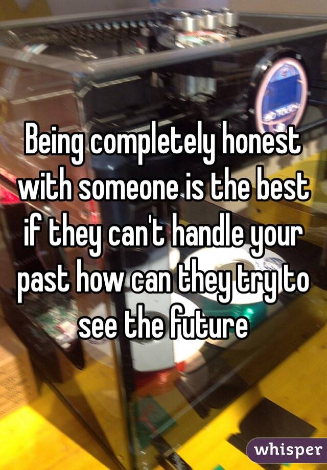 Being completely honest with someone is the best if they can't handle your past how can they try to see the future