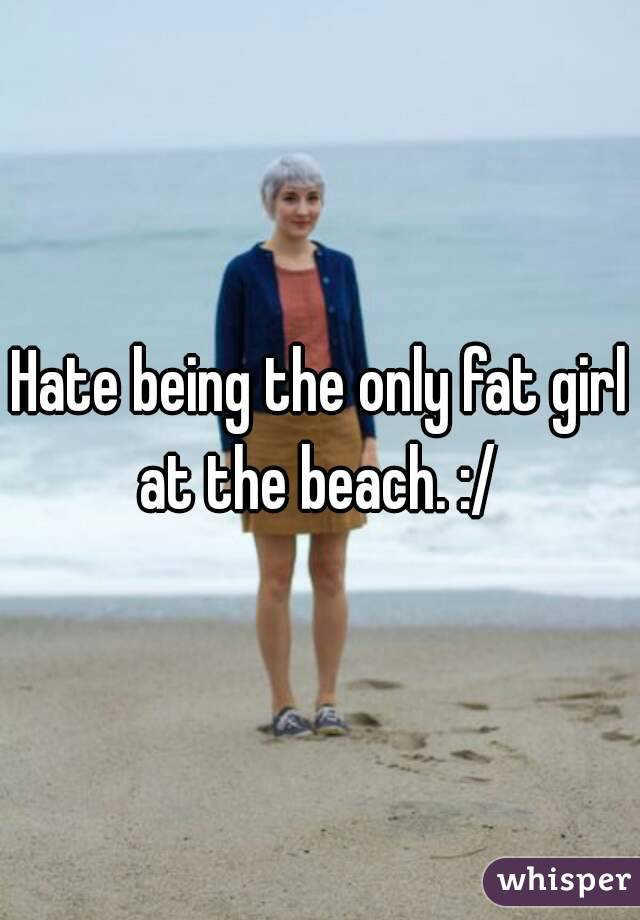 Hate being the only fat girl at the beach. :/