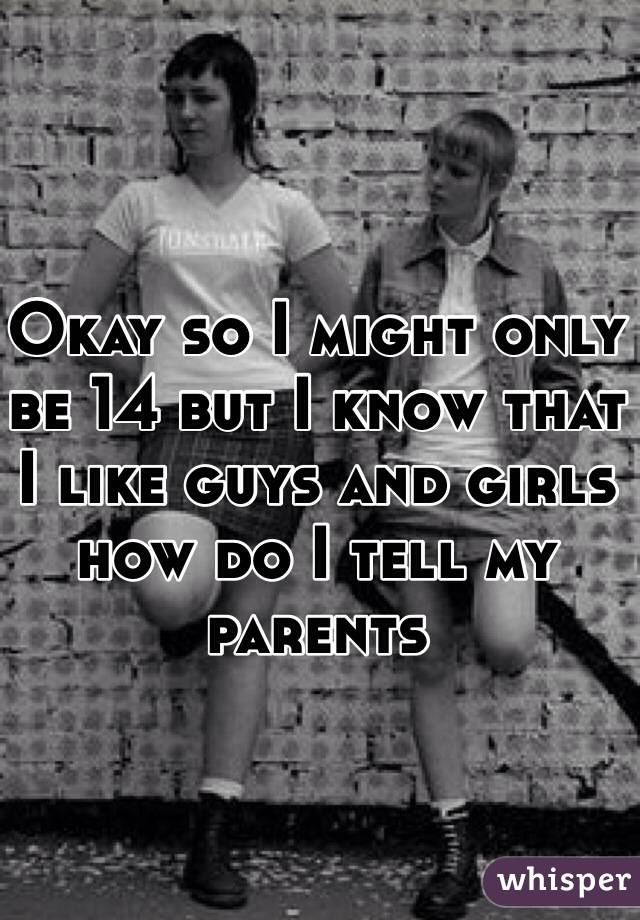 Okay so I might only be 14 but I know that I like guys and girls how do I tell my parents