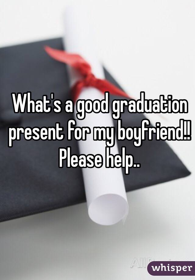 What's a good graduation present for my boyfriend!! Please help..