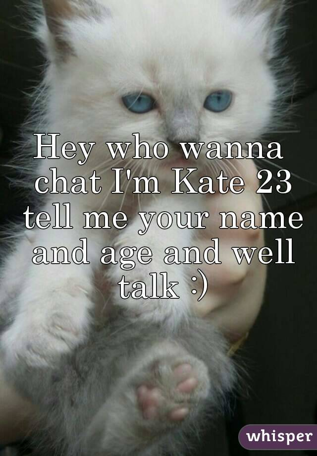 Hey who wanna chat I'm Kate 23 tell me your name and age and well talk :)