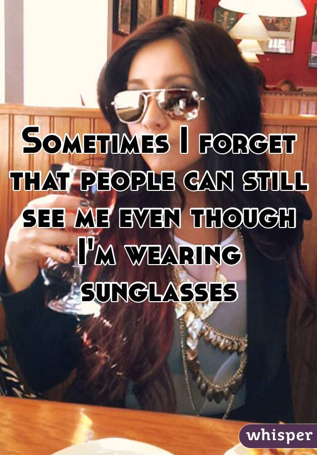 Sometimes I forget that people can still see me even though I'm wearing sunglasses