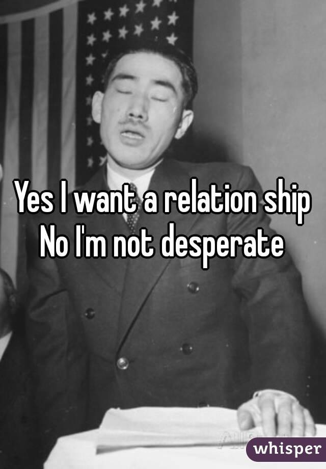 Yes I want a relation ship No I'm not desperate