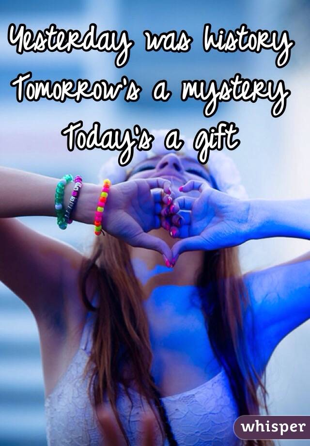 Yesterday was history  Tomorrow's a mystery  Today's a gift