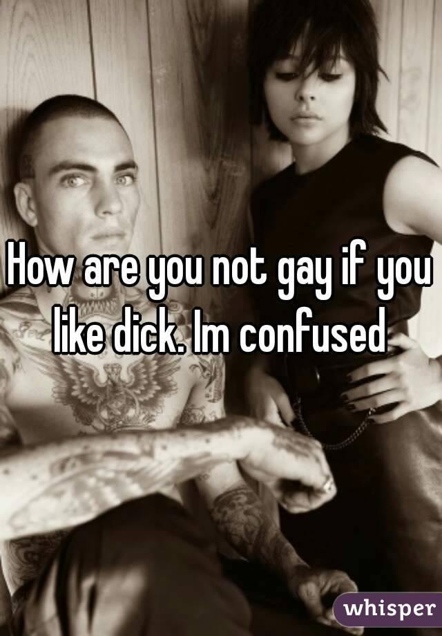 How are you not gay if you like dick. Im confused