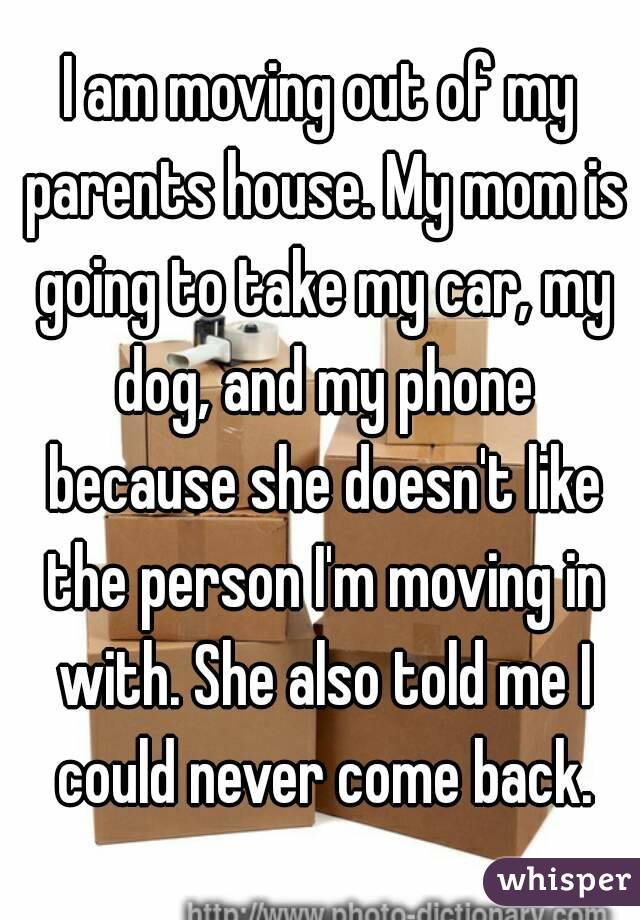 I am moving out of my parents house. My mom is going to take my car, my dog, and my phone because she doesn't like the person I'm moving in with. She also told me I could never come back.