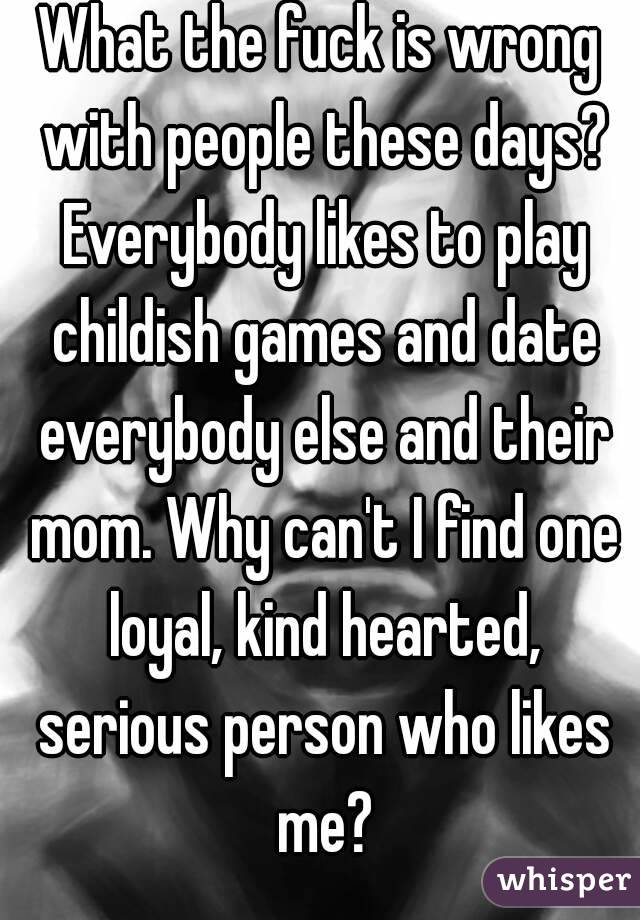 What the fuck is wrong with people these days? Everybody likes to play childish games and date everybody else and their mom. Why can't I find one loyal, kind hearted, serious person who likes me?