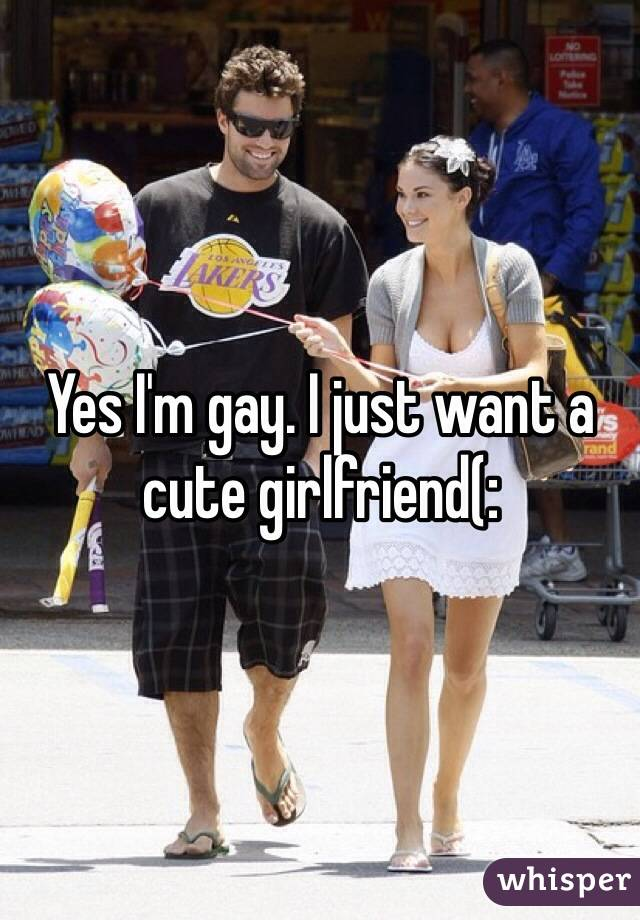 Yes I'm gay. I just want a cute girlfriend(: