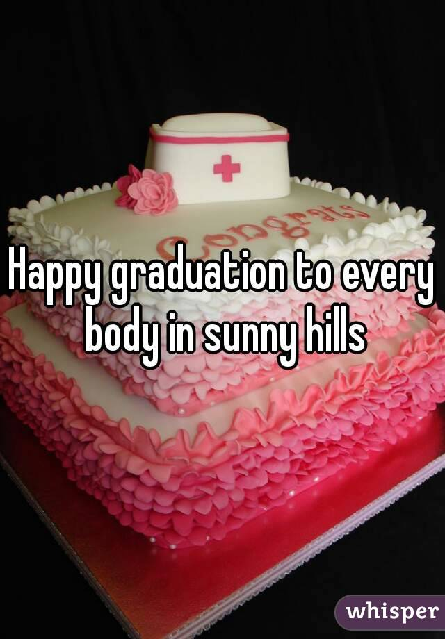 Happy graduation to every body in sunny hills