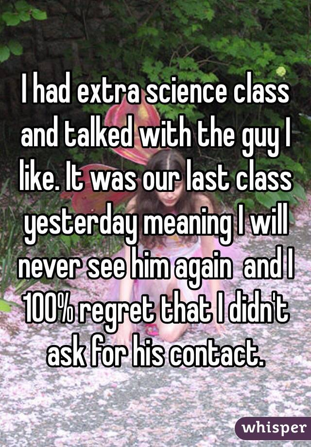 I had extra science class and talked with the guy I like. It was our last class yesterday meaning I will never see him again  and I 100% regret that I didn't ask for his contact.