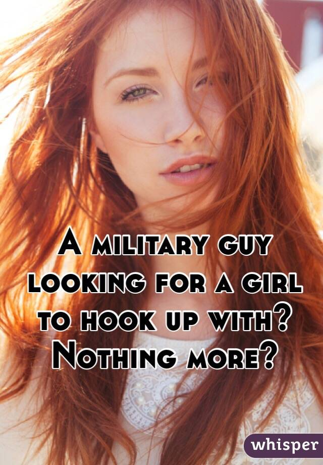 A military guy looking for a girl to hook up with? Nothing more?