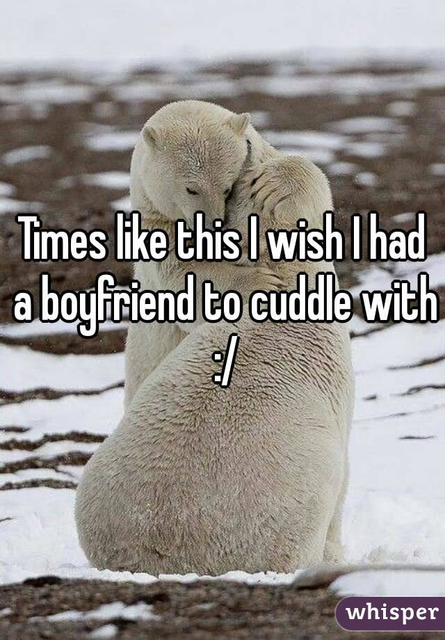 Times like this I wish I had a boyfriend to cuddle with :/