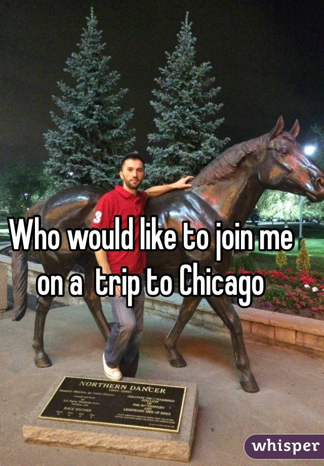 Who would like to join me on a  trip to Chicago