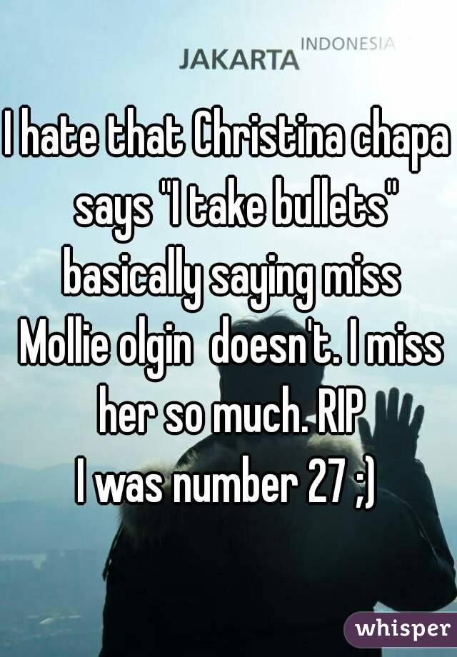 """I hate that Christina chapa  says """"I take bullets"""" basically saying miss Mollie olgin  doesn't. I miss her so much. RIP  I was number 27 ;)"""