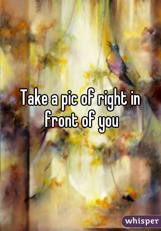 Take a pic of right in front of you