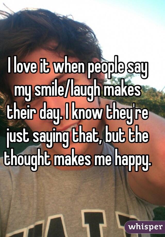 I love it when people say my smile/laugh makes their day. I know they're just saying that, but the thought makes me happy.