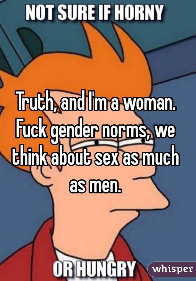 Truth, and I'm a woman. Fuck gender norms, we think about sex as much as men.