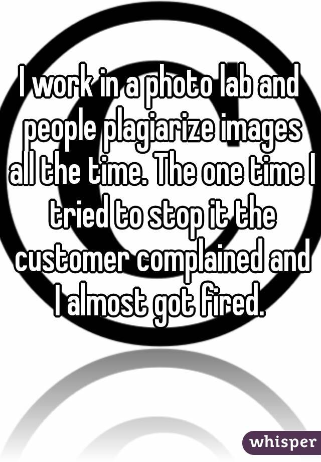 I work in a photo lab and people plagiarize images all the time. The one time I tried to stop it the customer complained and I almost got fired.