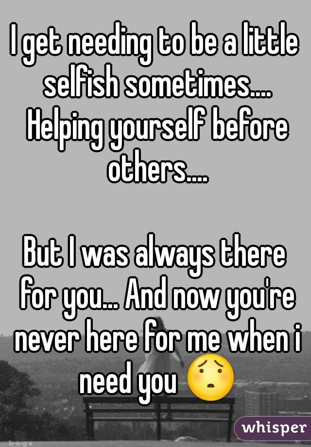 I get needing to be a little selfish sometimes.... Helping yourself before others....  But I was always there for you... And now you're never here for me when i need you 😯