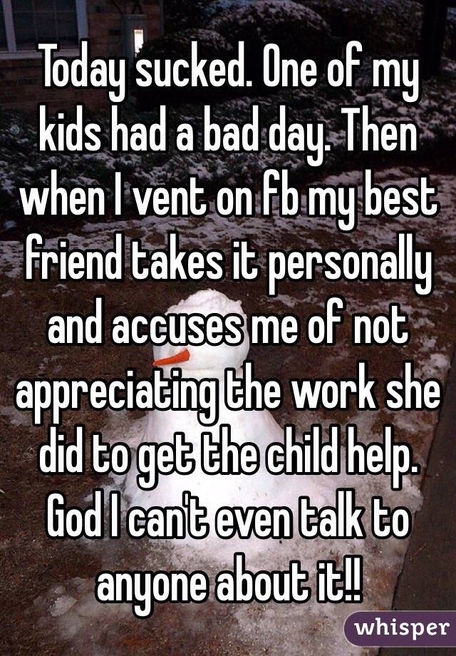 Today sucked. One of my kids had a bad day. Then when I vent on fb my best friend takes it personally and accuses me of not appreciating the work she did to get the child help. God I can't even talk to anyone about it!!