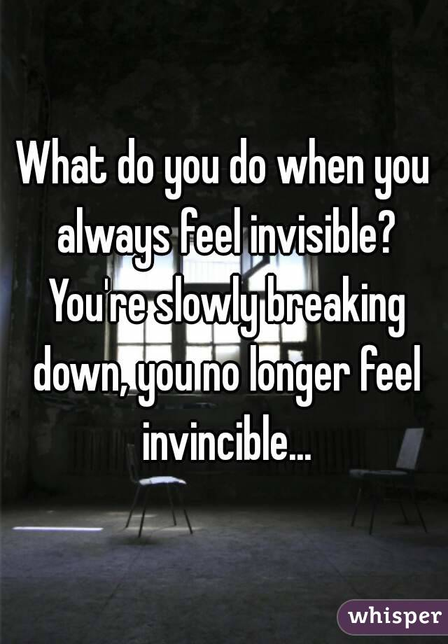 What do you do when you always feel invisible? You're slowly breaking down, you no longer feel invincible...