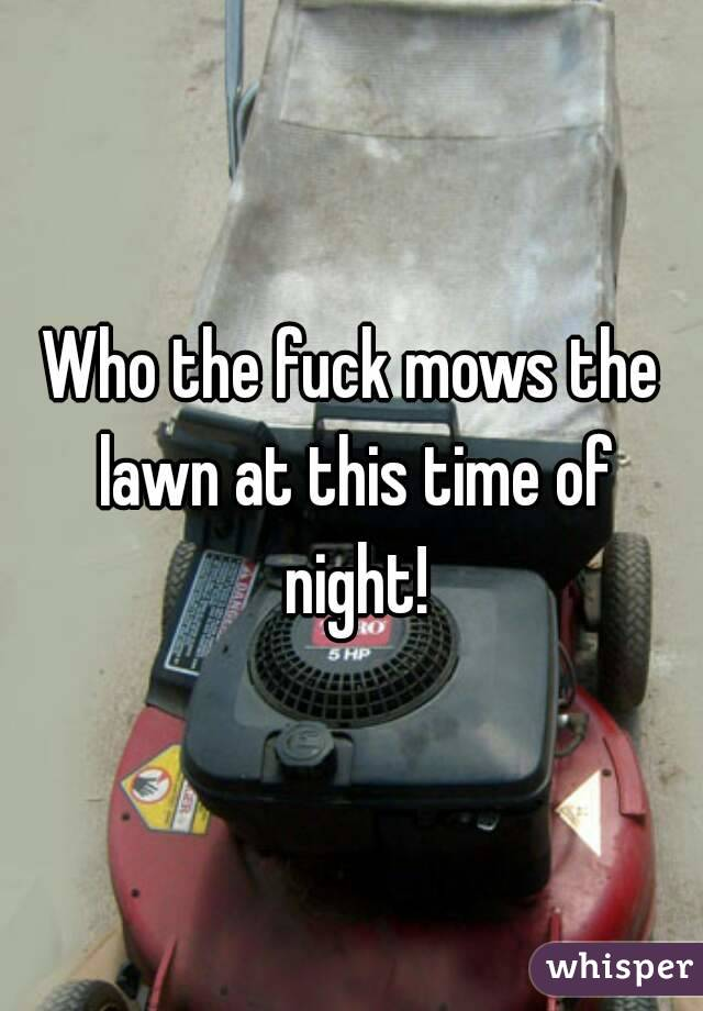 Who the fuck mows the lawn at this time of night!