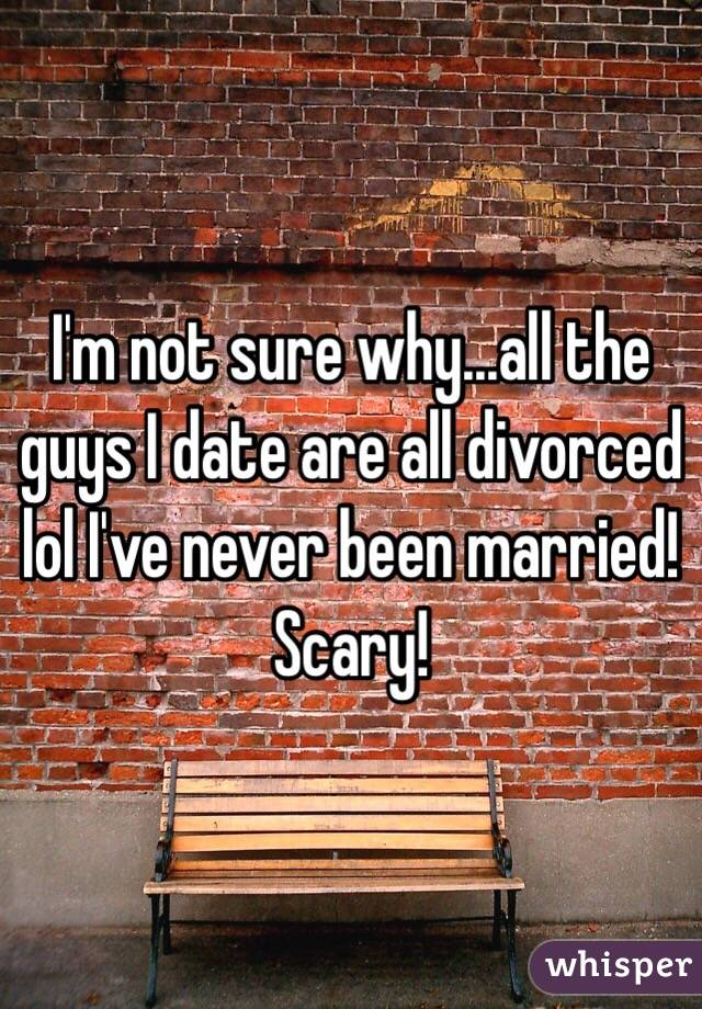 I'm not sure why...all the guys I date are all divorced lol I've never been married! Scary!