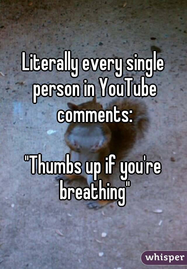 """Literally every single person in YouTube comments:  """"Thumbs up if you're breathing"""""""