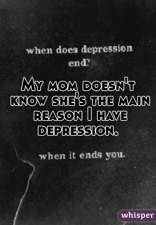 My mom doesn't know she's the main reason I have depression.