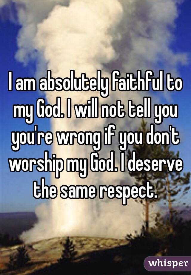 I am absolutely faithful to my God. I will not tell you you're wrong if you don't worship my God. I deserve the same respect.