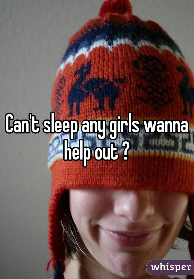 Can't sleep any girls wanna help out ?