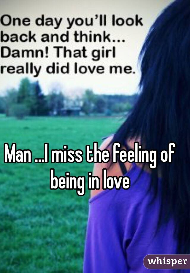 Man ...I miss the feeling of being in love