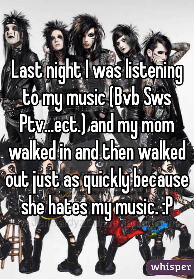 Last night I was listening to my music (Bvb Sws Ptv...ect.) and my mom walked in and then walked out just as quickly because she hates my music. :P