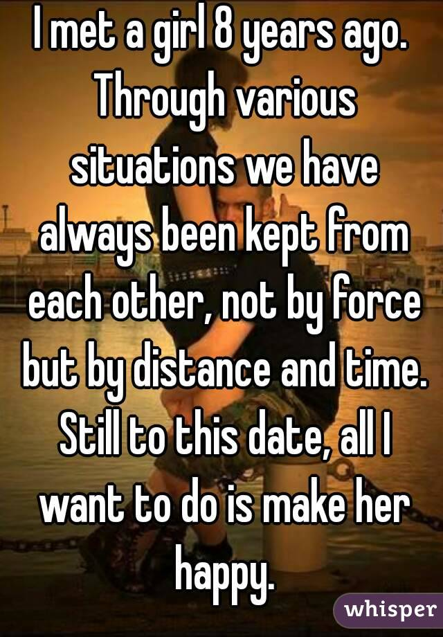 I met a girl 8 years ago. Through various situations we have always been kept from each other, not by force but by distance and time. Still to this date, all I want to do is make her happy.