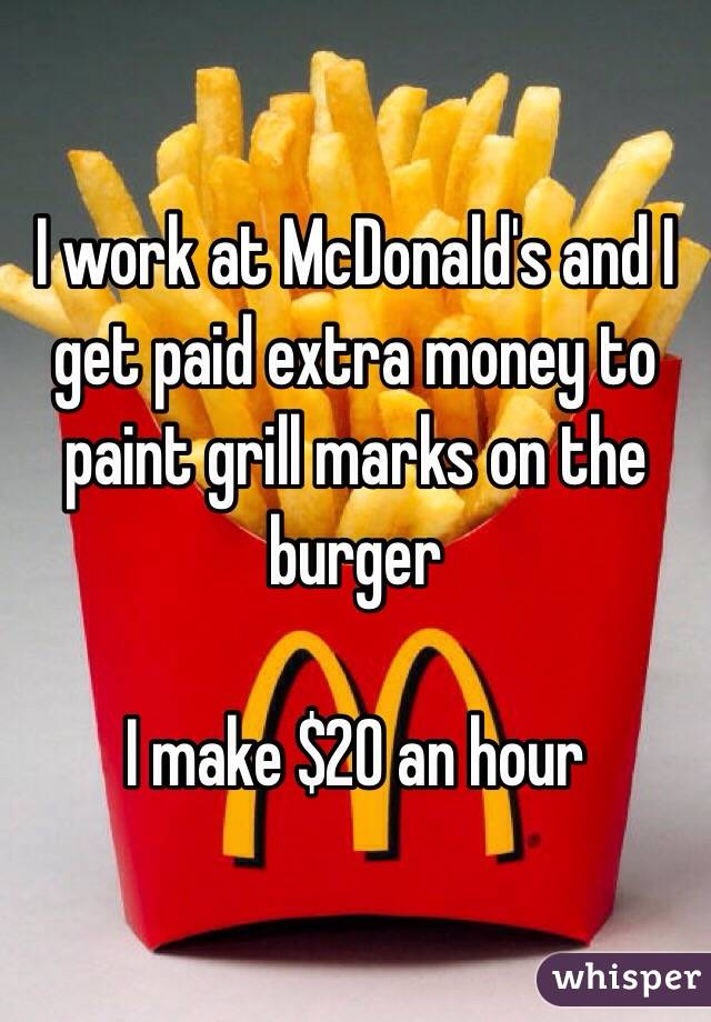 I work at McDonald's and I get paid extra money to paint grill marks on the burger  I make $20 an hour