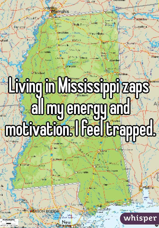 Living in Mississippi zaps all my energy and motivation. I feel trapped.