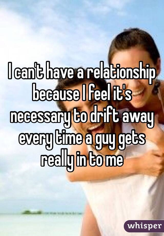 I can't have a relationship because I feel it's necessary to drift away every time a guy gets really in to me