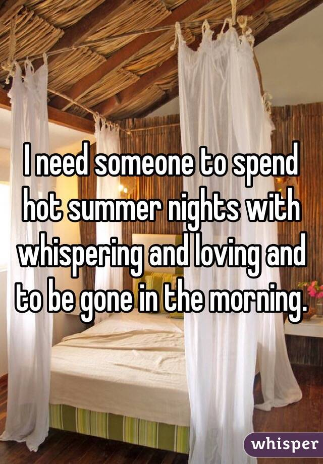 I need someone to spend hot summer nights with whispering and loving and to be gone in the morning.