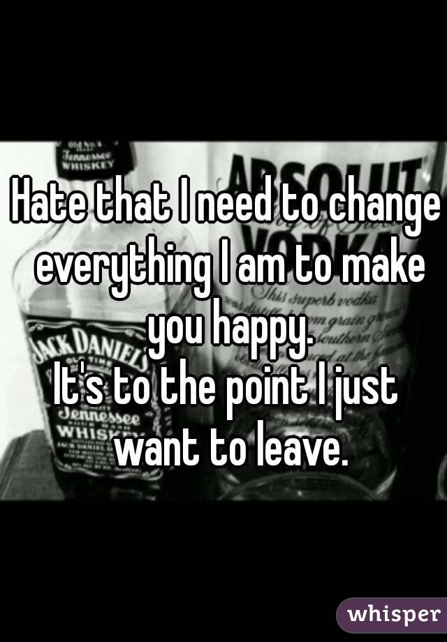 Hate that I need to change everything I am to make you happy. It's to the point I just want to leave.