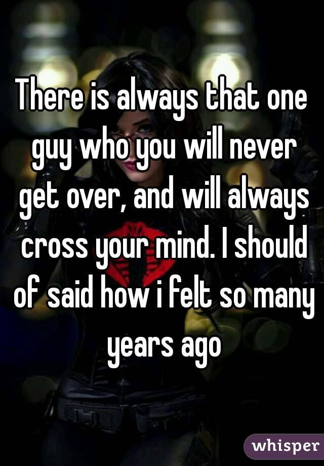 There is always that one guy who you will never get over, and will always cross your mind. I should of said how i felt so many years ago