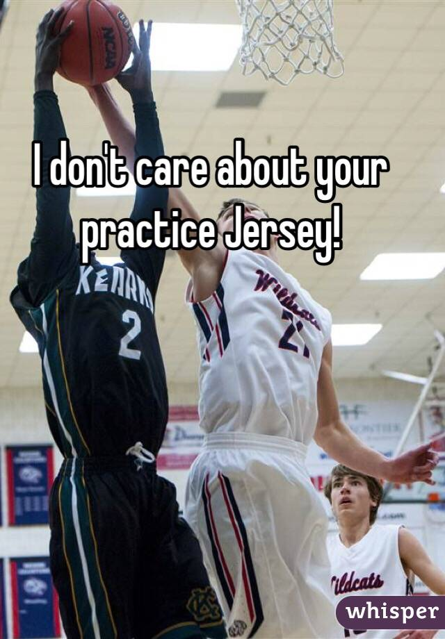 I don't care about your practice Jersey!