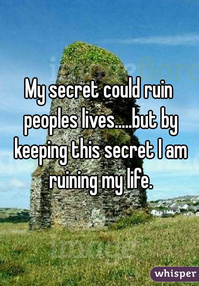 My secret could ruin peoples lives.....but by keeping this secret I am ruining my life.