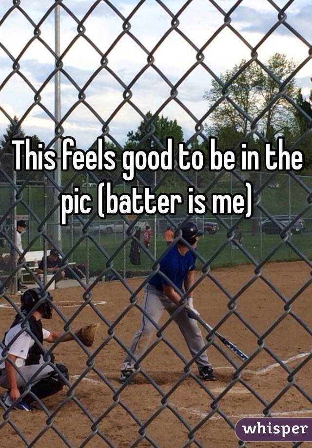 This feels good to be in the pic (batter is me)