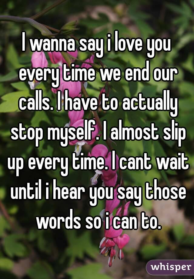 I wanna say i love you every time we end our calls. I have to actually stop myself. I almost slip up every time. I cant wait until i hear you say those words so i can to.