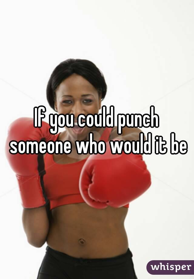 If you could punch someone who would it be