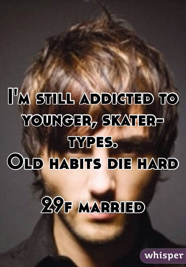 I'm still addicted to younger, skater-types. Old habits die hard  29f married