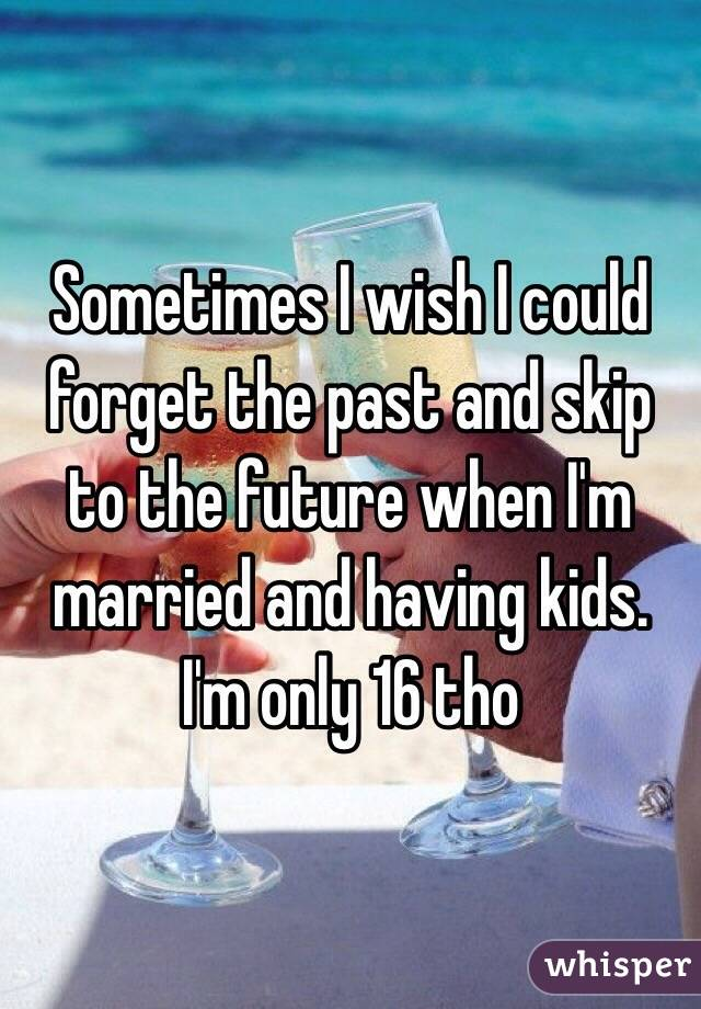 Sometimes I wish I could forget the past and skip to the future when I'm married and having kids. I'm only 16 tho