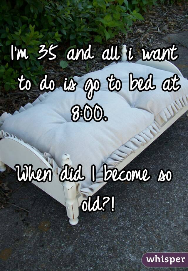 I'm 35 and all i want to do is go to bed at 8:00.    When did I become so old?!