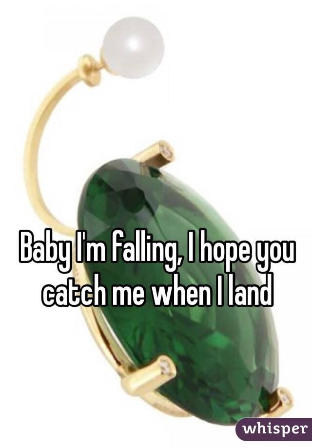 Baby I'm falling, I hope you catch me when I land