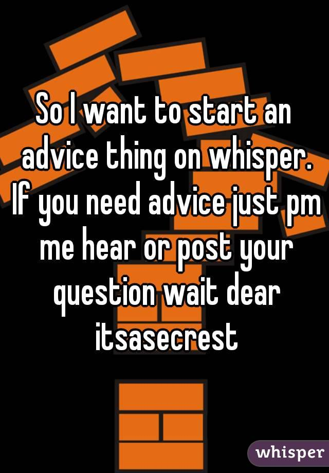 So I want to start an advice thing on whisper. If you need advice just pm me hear or post your question wait dear itsasecrest